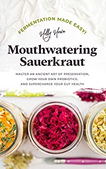 Fermentation Made Easy! Mouthwatering Sauerkraut: Master an Ancient Art of Preservation, Grow Your Own Probiotics, and Supercharge Your Gut Health by [Howe, Holly]