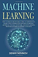 Machine Learning: The Ultimate Beginners Guide to Efficiently Learn and Understand Machine Learning, Artificial Neural Network and Data Mining From Beginners to Expert Concepts