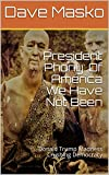 President Phony: Of America We Have Not Been: Donald Trump Madness Crushing Democracy (English Edition)