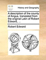 A Description of the County of Angus, Translated from the Original Latin of Robert Edward, ...
