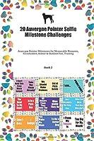 20 Auvergne Pointer Selfie Milestone Challenges: Auvergne Pointer Milestones for Memorable Moments, Socialization, Indoor & Outdoor Fun, Training Book 2
