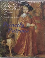 Princely Patrons: The Collection of Frederick Henry of Orange and Amalia of Solms in the Hague