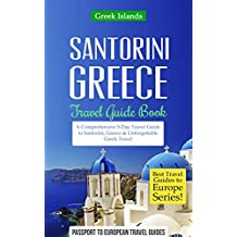 Greek Islands: Santorini, Greece: Travel Guide Book—A Comprehensive 5-Day Travel Guide to Santorini, Greece & Unforgettable Greek Travel (Best Travel Guides to Europe Series Book 8)