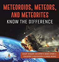 Meteoroids, Meteors, and Meteorites: Know the Difference - Solar System Children's Book Grade 4 - Children's Astronomy & Space Books