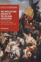 The Intellectual Origins of the Belgian Revolution: Political Thought and Disunity in the Kingdom of the Netherlands, 1815-1830 (Palgrave Studies in Political History)