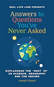 Answers to Questions You've Never Asked: Explaining the What If in Science, Geography and the Absurd by [Pisenti, Joseph]