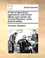 A View of Agricultural Oppressions: And of Their Effects Upon Society. by Thomas Marsters, Junior. Second Edition.