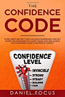 The Confidence Code: Atomic Habits and Tips to Help You Focus on Improving Your Self Esteem and Overcoming Self Doubt. Change Your Mind, Achieve an Extraordinary Growth and Improve Yourself