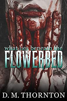 What Lies Beneath The Flowerbed by [Thornton, D.M.]