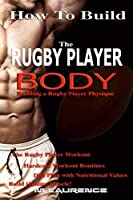 How To Build The Rugby Player Body: Building a Rugby Player Physique, The Rugby Player Workout, Hardcore Workout Plan, Diet Plan with Nutritional Values, Build Quality Muscle by M Laurence(2016-05-04)
