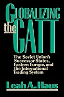 Globalizing the GATT: The Soviet Union's Successor States, Eastern Europe, and the International Trading System