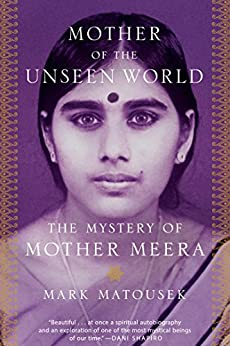 Mother of the Unseen World: The Mystery of Mother Meera by [Matousek, Mark]