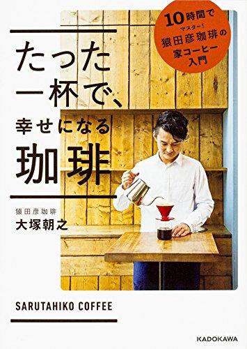 たった一杯で、 幸せになる珈琲 10時間でマスター! 猿田彦珈琲の家コーヒー入門