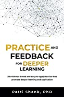 Practice and Feedback for Deeper Learning: 26 evidence-based and easy-to-apply tactics that promote deeper learning and application (Deep Learning)