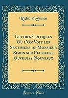 Lettres Critiques Où l'On Voit Les Sentimens de Monsieur Simon Sur Plusieurs Ouvrages Nouveaux (Classic Reprint)