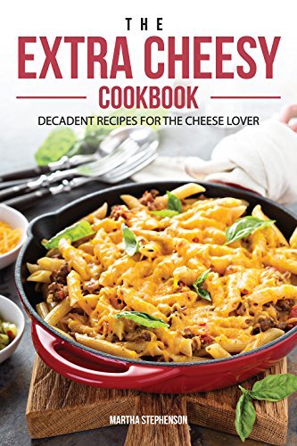 The Extra Cheesy Cookbook: Decadent Recipes for The Cheese Lover (English Edition)