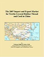 The 2007 Import and Export Market for Textile-Covered Rubber Thread and Cord in China