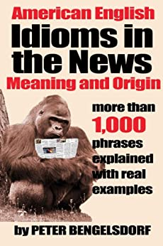 Idioms in the News - 1,000 phrases, real examples by [Bengelsdorf, Peter]