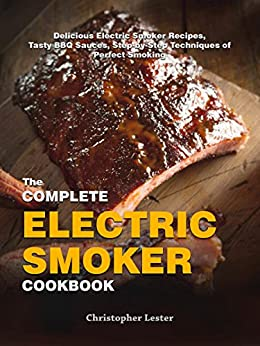 The Complete Electric Smoker Cookbook: Delicious Electric Smoker Recipes, Tasty BBQ Sauces, Step-by-Step Techniques for Perfect Smoking by [Lester, Christopher]