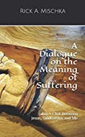A Dialogue on the Meaning of Suffering: (aka) A Chat Between Jesus, Siddhartha, and Me