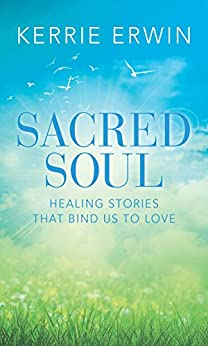 SACRED SOUL: HEALING STORIES THAT BIND US TO LOVE by [ERWIN, KERRIE]