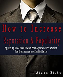 How To Increase Reputation and Popularity: Applying Practical Brand Management Principles For Businesses and Individuals by [Sisko, Aiden]