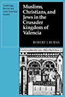 Muslims Christians, and Jews in the Crusader Kingdom of Valencia: Societies in Symbiosis (Cambridge Iberian and Latin American Studies)