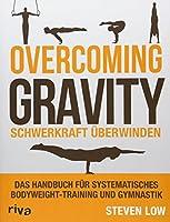 Overcoming Gravity - Schwerkraft ueberwinden: Das Handbuch fuer systematisches Bodyweight-Training und Gymnastik