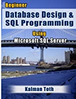Beginner Database Design & SQL Programming Using Microsoft SQL Server