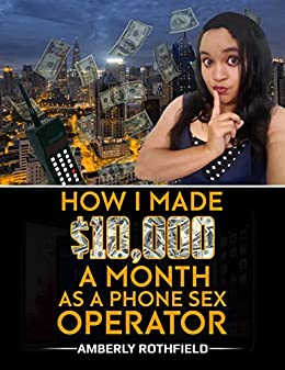 How I Made $10,000 A Month As A Phone Sex Operator by [Rothfield, Amberly]