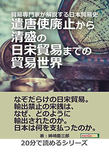 貿易専門家が解説する日本貿易史。遣唐使廃止から清盛の日宋貿易までの貿易世界。20分で読めるシリーズ