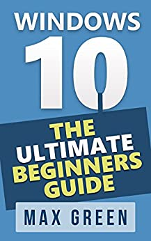 Windows 10: The Ultimate Beginners Guide (Book 1, Windows 10, Windows, Windows 10 Guide, Windows 10 Handbook, Windows Operating System, Windows 10 Manual) by [Green, Max]