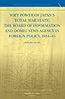 Soft Power of Japan's Total War State: The Board of Information and D Mei News Agency in Foreign Policy, 1934-45
