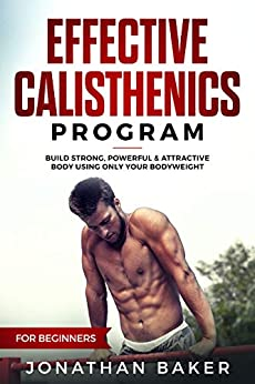 Effective Calisthenics Program For Beginners: Build Strong, Powerful & Attractive Body Using Only Your Bodyweight by [Baker, Jonathan]