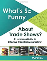 What's So Funny About Trade Shows?: A Humorous Guide to Effective Trade Show Marketing