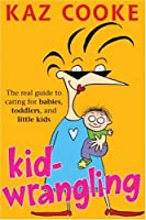 Kid Wrangling: Real Guide to Caring for Babies, Toddlers, and Preschoolers