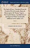 The Spirit of Laws. Translated from the French of M. de Secondat, Baron de Montesquieu. by Thomas Nugent, ... the Fourth Edition, Carefully Revised and Improved with Considerable Additions by the Author. of 2; Volume 2