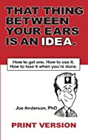 That Thing Between Your Ears Is an Idea: How to Get One. How to Use It. How to Lose It When You're Done