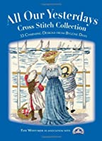 All Our Yesterdays Cross Stitch Collection : 33 Charming Designs from Bygone Days