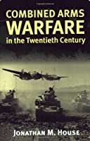 Combined Arms Warfare in the Twentieth Century (Modern War Studies)