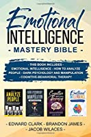 EMOTIONAL INTELLIGENCE MASTERY BIBLE: THIS BOOK INCLUDES  EMOTIONAL INTELLIGENCE - HOW TO ANALYZE PEOPLE - DARK PSYCHOLOGY AND MANIPULATION - Cognitive-behavioral therapy