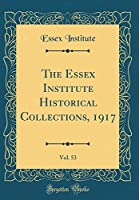 The Essex Institute Historical Collections, 1917, Vol. 53 (Classic Reprint)