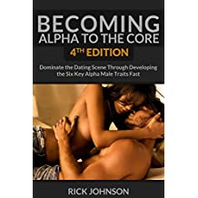 Dating:Becoming Alpha To The Core 4th Edition - Dominate the Dating Scene Through Developing the Six Key Alpha Male Traits Fast (dating books, dating, alpha male)
