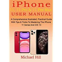 iPhone 11, 11 Pro & 11 Pro Max User Manual: A Comprehensive Illustrated, Practical Guide with Tips & Tricks to Mastering The iPhone 11 Series And iOS 13