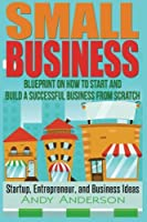 Small Business: Blueprint on How to Start and Build a Successful Business from Scratch - Startup, Entrepreneur, and Business Ideas