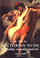 The Victorian Nude: Sexuality, Morality and Art
