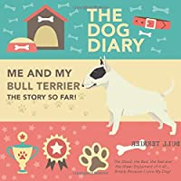 The Dog Diary - Me And My BULL TERRIER - The Story So Far! - The Good, The Bad, The Sad and the Sheer Enjoyment of it all… Simply Because I Love My Dog!: A Wonderful Dog Diary For A Wonderful Loving Pet and it's Owner - An Amazing Gift
