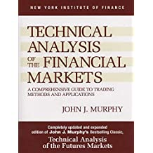 Technical Analysis of the Financial Markets: A Comprehensive Guide to Trading Methods and Applications