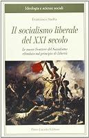 Il socialismo liberale del XXI secolo. Le nuove frontiere del socialismo rifondato sul principio di libertà