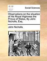 Observations on the Situation of His Royal Highness the Prince of Wales, by John Nicholls, Esq.
